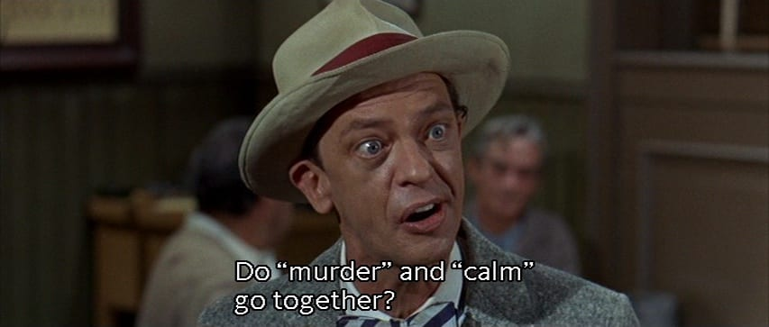 "Luther Heggs (Don Knotts) yells, ""Do 'murder' and 'calm' go together?"", in the film, ""The Ghost and Mr. Chicken"" (1966)."