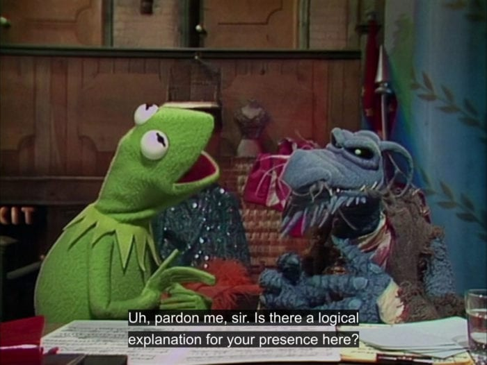 "Kermit the Frog asks Uncle Deady, ""Uh, pardon me, sir. Is there a logical explanation for your presence here?"", in the TV show, ""The Muppet Show."""